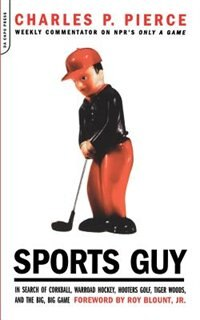 Book Sports Guy: In Search of Corkball, Warroad Hockey, Hooters Golf, Tiger Woods, and the Big, Big Game by Charles Pierce