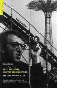 Love, Sex, Death, And The Meaning Of Life: The Films Of Woody Allen by Foster Hirsch