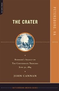 The Crater: Burnside's Assault On The Confederate Trenches July 30, 1864