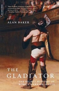 Book The Gladiator: The Secret History Of Rome's Warrior Slaves by Alan Baker
