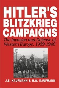 Book Hitler's Blitzkrieg Campaigns: The Invasion And Defense Of Western Europe, 1939-1940 by J.e. Kaufmann