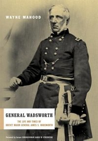 Book General Wadsworth: The Life and Wars of Brevet General James S. Wadsworth by Wayne Mahood