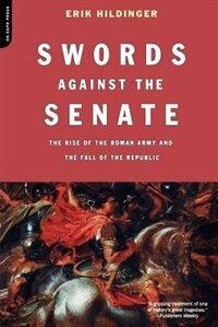 Book Swords Against the Senate: The Rise of the Roman Army and the Fall of the Republic by Erik Hildinger
