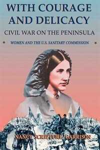 Book With Courage And Delicacy: Civil War On The Peninsula: Women And The U.s. Sanitary Commission by Nancy Scripture Garrison