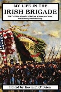 Book My Life in the Irish Brigade: The Civil War Memoirs Of Private William Mccarter, 116th Pennsylvania… by William Mccarter