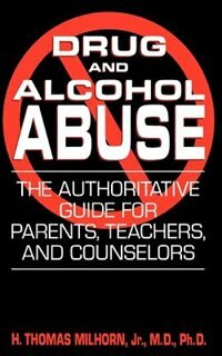 Book Drug And Alcohol Abuse: The Authoritative Guide for Parents, Teachers, and Counselors by H. Thomas Milhorn