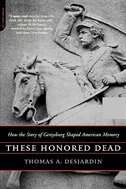 Book These Honored Dead: How the Story of Gettysburg Shaped American Memory by Thomas A. Desjardin