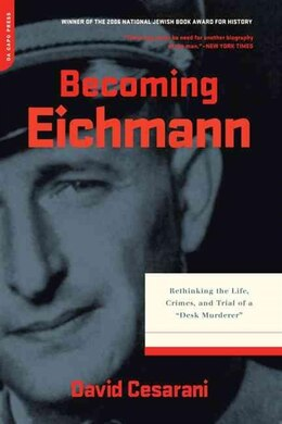 Book Becoming Eichmann: Rethinking the Life, Crimes, and Trial of a Desk Murderer by David Cesarani