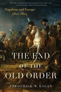 Book The End of the Old Order: Napoleon And Europe, 1801-1805 by Frederick Kagan