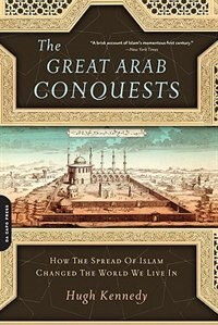 Book The Great Arab Conquests: How the Spread Of Islam Changed the World We Live In by Hugh Kennedy