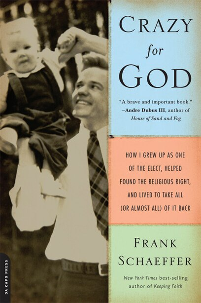 Crazy for God: How I Grew Up as One of the Elect, Helped Found the Religious Right, and Lived to Take All (or Almo by Frank Schaeffer