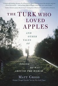 The Turk Who Loved Apples: And Other Tales of Losing My Way Around the World by Matt Gross