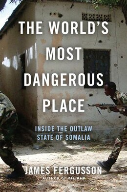 Book The World's Most Dangerous Place: Inside the Outlaw State of Somalia by James Fergusson