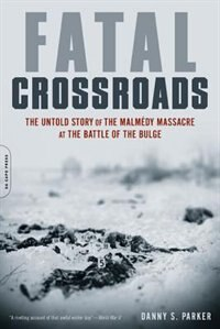 Book Fatal Crossroads: The Untold Story of the Malmedy Massacre at the Battle of the Bulge by Danny S. Parker