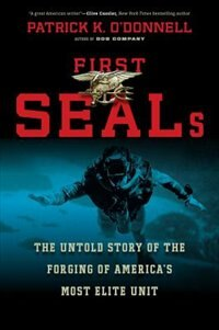 First SEALs: The Untold Story of the Forging of America?s Most Elite Unit