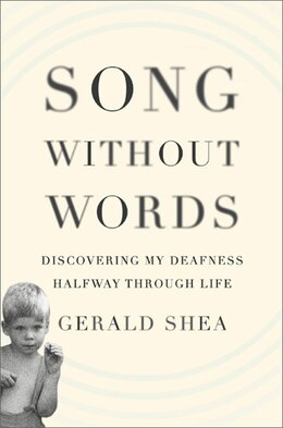 Book Song Without Words: Discovering My Deafness Halfway through Life by Gerald Shea