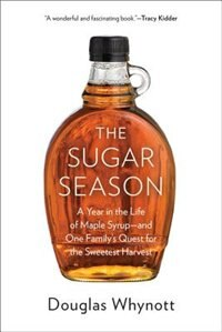 Book The Sugar Season: A Year in the Life of Maple Syrup, and One Family?s Quest for the Sweetest Harvest by Douglas Whynott