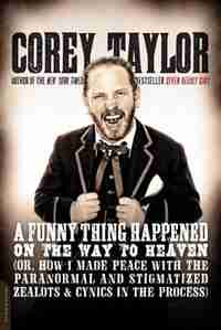 A Funny Thing Happened on the Way to Heaven: (Or, How I Made Peace with the Paranormal and Stigmatized Zealots and Cynics in the Process) by Corey Taylor