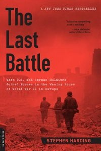 Book The Last Battle: When U.S. and German Soldiers Joined Forces in the Waning Hours of World War II in… by Stephen Harding