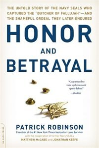 Honor and Betrayal: The Untold Story of the Navy SEALs Who Captured the Butcher of Fallujah--and…