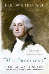 """""mr. President"""": George Washington and the Making of the Nation's Highest Office"