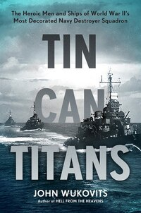 Tin Can Titans: The Heroic Men and Ships of World War II?s Most Decorated Navy Destroyer Squadron