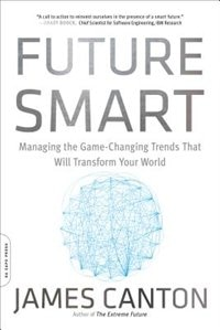 Book Future Smart: Managing the Game-Changing Trends That Will Transform Your World by James Canton