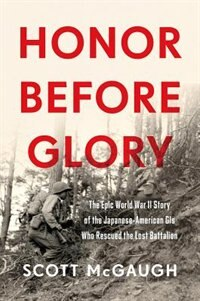 Book Honor Before Glory: The Epic World War II Story of the Japanese American GIs Who Rescued the Lost… by Scott Mcgaugh