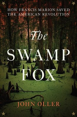 Book The Swamp Fox: How Francis Marion Saved the American Revolution by John Oller