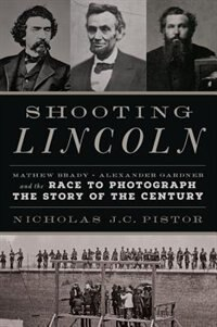 Book Shooting Lincoln: Mathew Brady, Alexander Gardner, And The Race To Photograph The Story Of The… by Nicholas Pistor