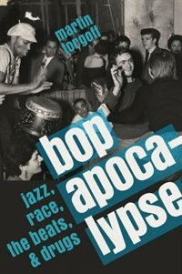 Book Bop Apocalypse: Jazz, Race, the Beats, and Drugs by Martin Torgoff