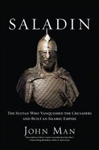 Saladin: The Sultan Who Vanquished the Crusaders and Built an Islamic Empire