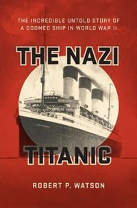 The Nazi Titanic: The Incredible Untold Story of a Doomed Ship in World War II