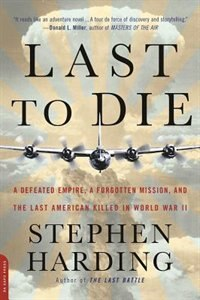 Book Last to Die: A Defeated Empire, a Forgotten Mission, and the Last American Killed in World War II by Stephen Harding