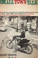 Small Town Talk: Bob Dylan, The Band, Van Morrison, Janis Joplin, Jimi Hendrix and Friends in the…