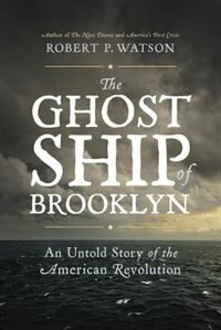 Book The Ghost Ship Of Brooklyn: An Untold Story Of The American Revolution by Robert P. Watson