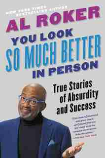 You Look So Much Better In Person: True Stories Of Absurdity And Success by Al Roker
