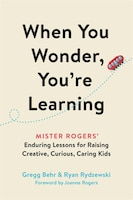 When You Wonder, You're Learning: Mister Rogers' Enduring Lessons For Raising Creative, Curious…