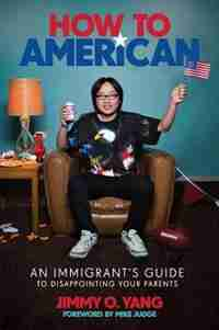 How To American: An Immigrant's Guide To Disappointing Your Parents by Jimmy O. Yang