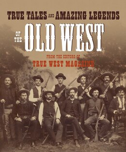 Book True Tales And Amazing Legends Of The Old West: From True West Magazine by Editors Of True West