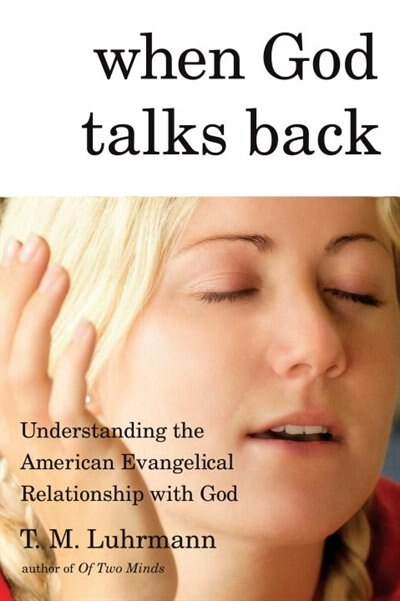 When God Talks Back: Understanding The American Evangelical Relationship With God by T.m. Luhrmann