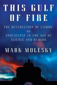 Book This Gulf Of Fire: The Destruction Of Lisbon, Or Apocalypse In The Age Of Science And Reason by Mark Molesky