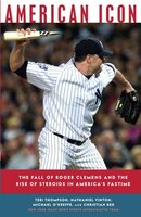 American Icon: The Fall Of Roger Clemens And The Rise Of Steroids In America's Pastime