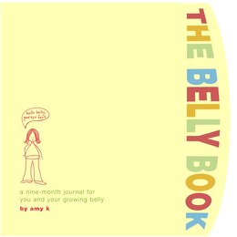 Book The Belly Book: A Nine-month Journal For You And Your Growing Belly by Amy Krouse Rosenthal