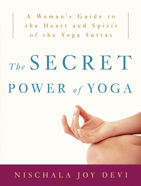 The Secret Power Of Yoga: A Woman's Guide To The Heart And Spirit Of The Yoga Sutras by Nischala Joy Devi