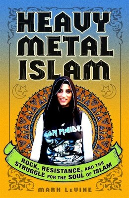 Book Heavy Metal Islam: Rock, Resistance, And The Struggle For The Soul Of Islam by Mark LeVine