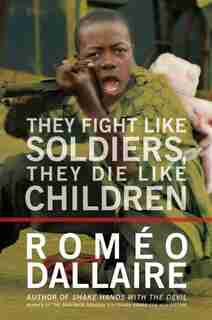 They Fight Like Soldiers, They Die Like Children: The Global Quest To Eradicate The Use Of Child Soldiers de Romeo Dallaire