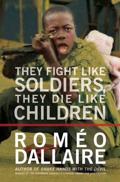 They Fight Like Soldiers, They Die Like Children: The Global Quest To Eradicate The Use Of Child Soldiers by Romeo Dallaire