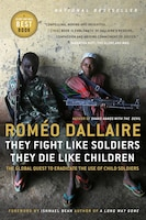 They Fight Like Soldiers, They Die Like Children: The Global Quest To Eradicate The Use Of Child…