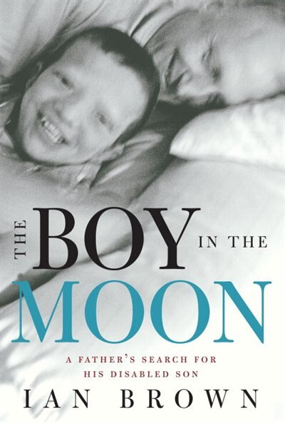 The Boy In The Moon: A Father's Search For His Disabled Son by Ian Brown